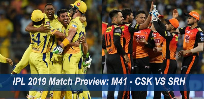 IPL 2019 Match Preview: M41 – CSK VS SRH